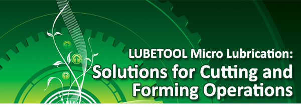 LUBETOOL Micro Lubrication Offers Solutions for Cutting and Forming Operations